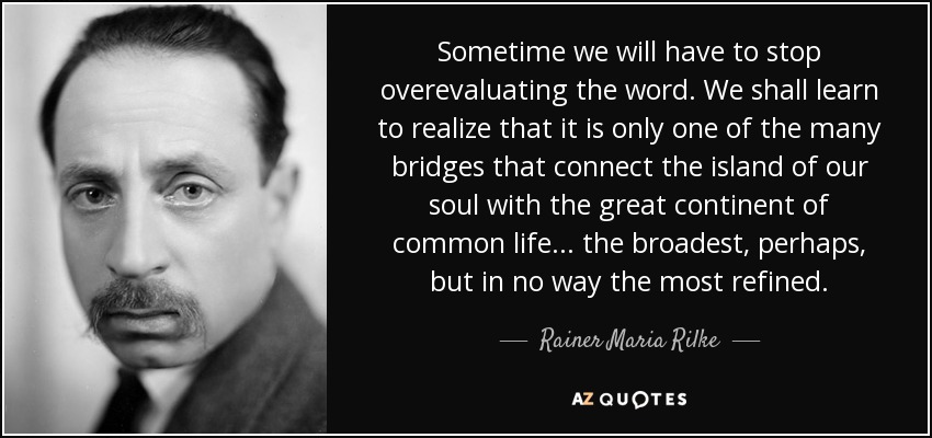 Sometime we will have to stop overevaluating the word. We shall learn to realize that it is only one of the many bridges that connect the island of our soul with the great continent of common life. . . the broadest, perhaps, but in no way the most refined. - Rainer Maria Rilke