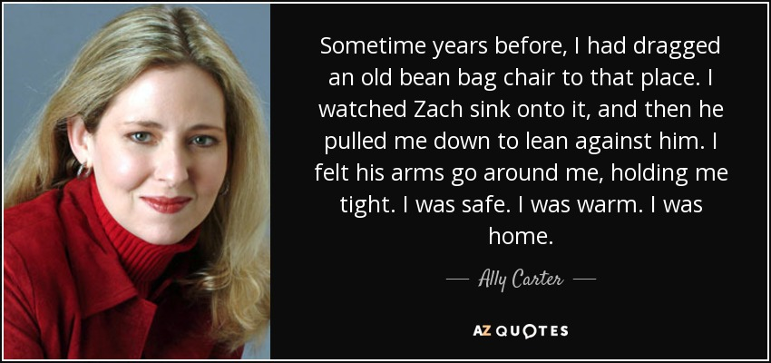 Sometime years before, I had dragged an old bean bag chair to that place. I watched Zach sink onto it, and then he pulled me down to lean against him. I felt his arms go around me, holding me tight. I was safe. I was warm. I was home. - Ally Carter