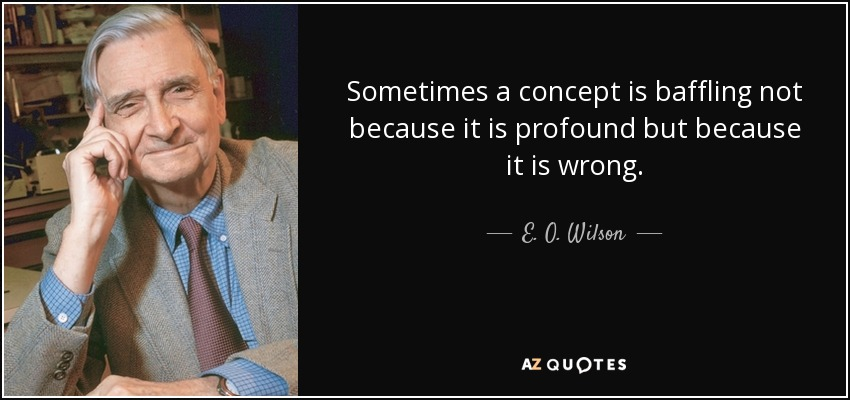 Sometimes a concept is baffling not because it is profound but because it is wrong. - E. O. Wilson