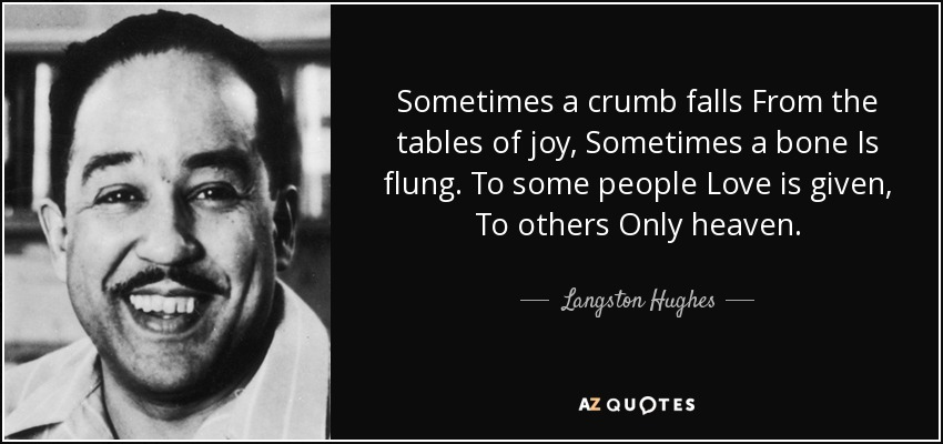 Sometimes a crumb falls From the tables of joy, Sometimes a bone Is flung. To some people Love is given, To others Only heaven. - Langston Hughes