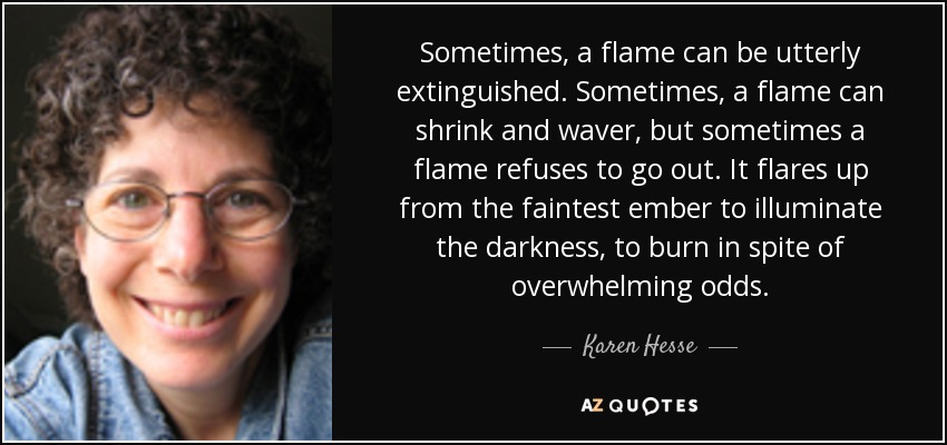 Sometimes, a flame can be utterly extinguished. Sometimes, a flame can shrink and waver, but sometimes a flame refuses to go out. It flares up from the faintest ember to illuminate the darkness, to burn in spite of overwhelming odds. - Karen Hesse