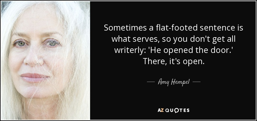 Sometimes a flat-footed sentence is what serves, so you don't get all writerly: 'He opened the door.' There, it's open. - Amy Hempel