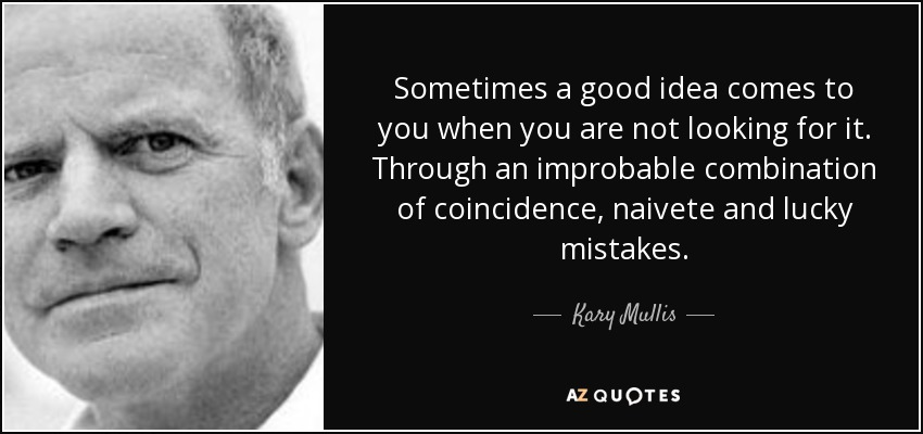 Sometimes a good idea comes to you when you are not looking for it. Through an improbable combination of coincidence, naivete and lucky mistakes. - Kary Mullis