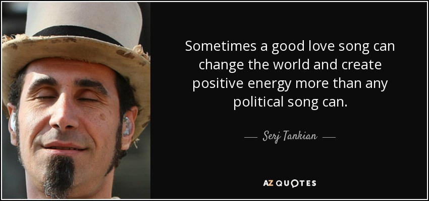 Sometimes a good love song can change the world and create positive energy more than any political song can. - Serj Tankian