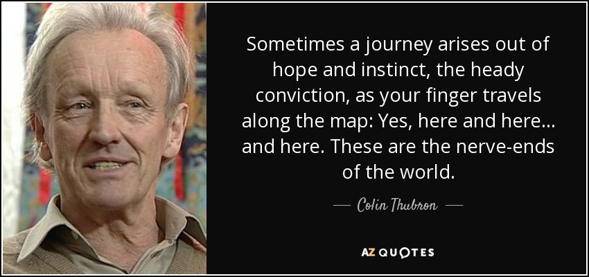 Sometimes a journey arises out of hope and instinct, the heady conviction, as your finger travels along the map: Yes, here and here ... and here. These are the nerve-ends of the world. - Colin Thubron