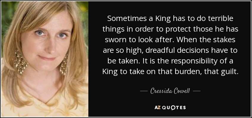 Sometimes a King has to do terrible things in order to protect those he has sworn to look after. When the stakes are so high, dreadful decisions have to be taken. It is the responsibility of a King to take on that burden, that guilt. - Cressida Cowell