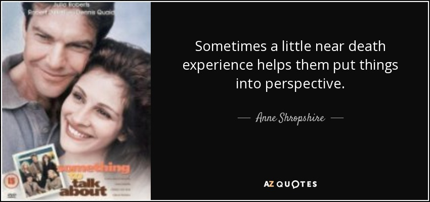 Sometimes a little near death experience helps them put things into perspective. - Anne Shropshire