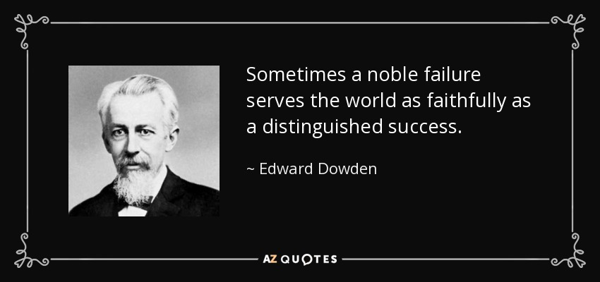 Sometimes a noble failure serves the world as faithfully as a distinguished success. - Edward Dowden