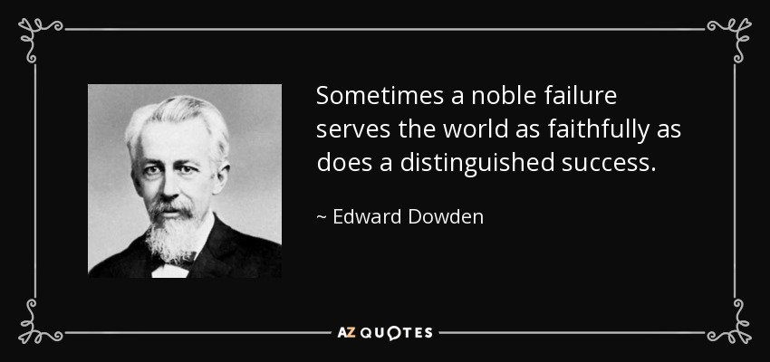 Sometimes a noble failure serves the world as faithfully as does a distinguished success. - Edward Dowden