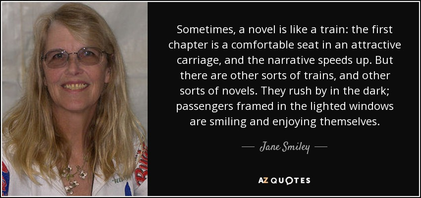 Sometimes, a novel is like a train: the first chapter is a comfortable seat in an attractive carriage, and the narrative speeds up. But there are other sorts of trains, and other sorts of novels. They rush by in the dark; passengers framed in the lighted windows are smiling and enjoying themselves. - Jane Smiley