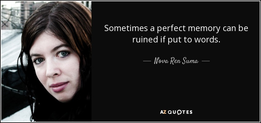 Sometimes a perfect memory can be ruined if put to words. - Nova Ren Suma