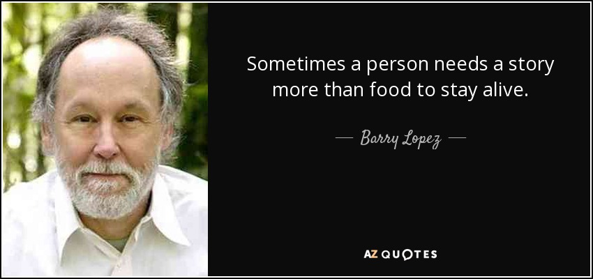 Sometimes a person needs a story more than food to stay alive. - Barry Lopez