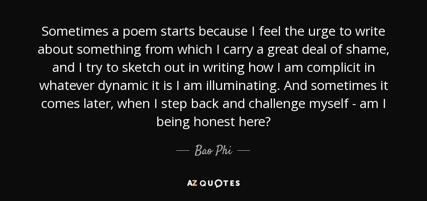Sometimes a poem starts because I feel the urge to write about something from which I carry a great deal of shame, and I try to sketch out in writing how I am complicit in whatever dynamic it is I am illuminating. And sometimes it comes later, when I step back and challenge myself - am I being honest here? - Bao Phi