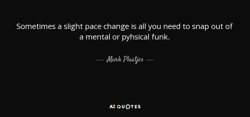 Sometimes a slight pace change is all you need to snap out of a mental or pyhsical funk. - Mark Plaatjes
