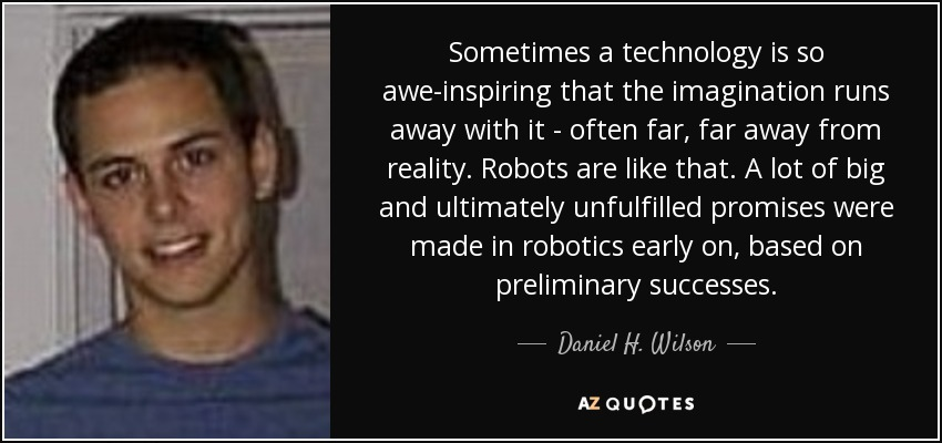 Sometimes a technology is so awe-inspiring that the imagination runs away with it - often far, far away from reality. Robots are like that. A lot of big and ultimately unfulfilled promises were made in robotics early on, based on preliminary successes. - Daniel H. Wilson