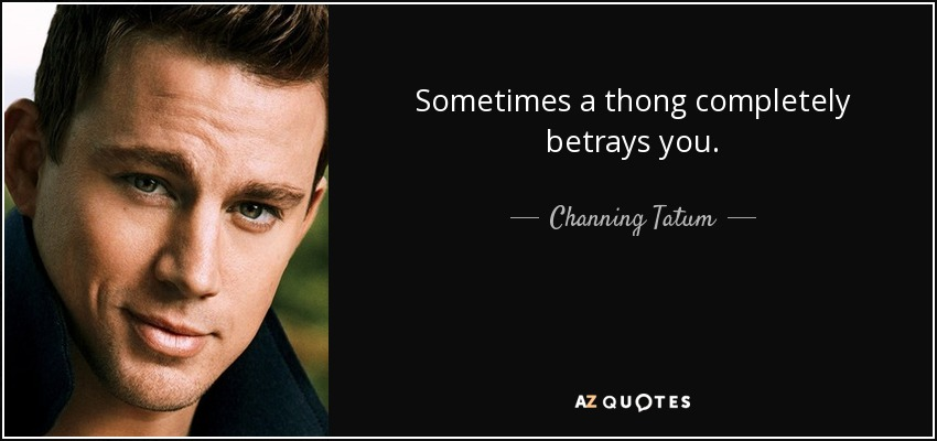 Sometimes a thong completely betrays you. - Channing Tatum