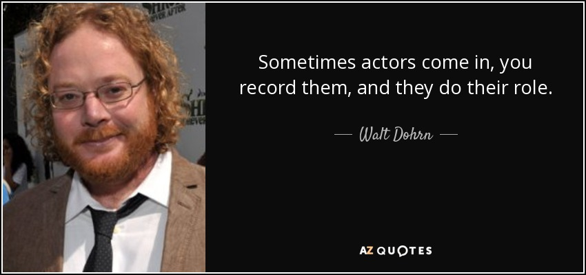 Sometimes actors come in, you record them, and they do their role. - Walt Dohrn