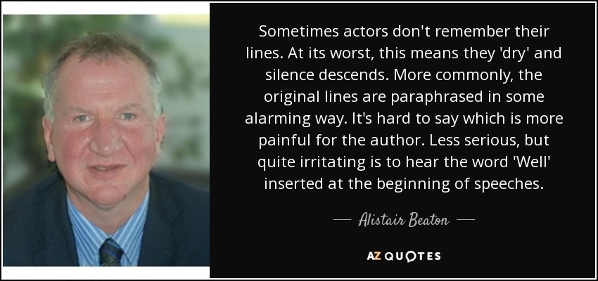 Sometimes actors don't remember their lines. At its worst, this means they 'dry' and silence descends. More commonly, the original lines are paraphrased in some alarming way. It's hard to say which is more painful for the author. Less serious, but quite irritating is to hear the word 'Well' inserted at the beginning of speeches. - Alistair Beaton