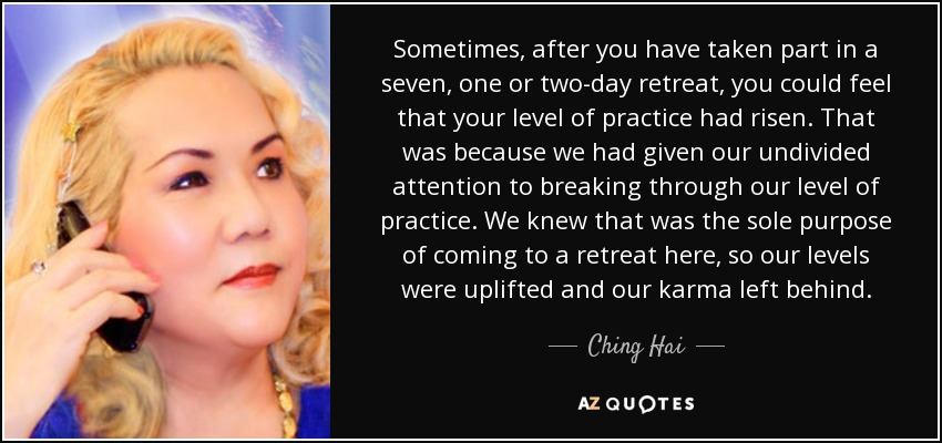 Sometimes, after you have taken part in a seven, one or two-day retreat, you could feel that your level of practice had risen. That was because we had given our undivided attention to breaking through our level of practice. We knew that was the sole purpose of coming to a retreat here, so our levels were uplifted and our karma left behind. - Ching Hai