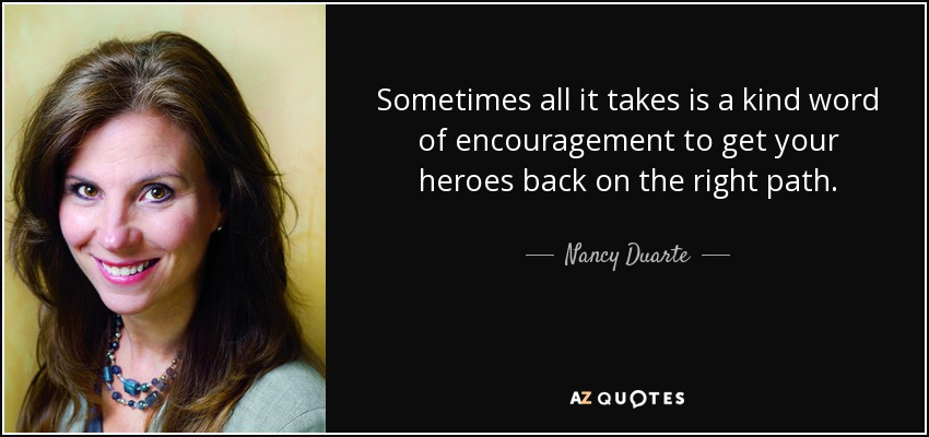 Sometimes all it takes is a kind word of encouragement to get your heroes back on the right path. - Nancy Duarte
