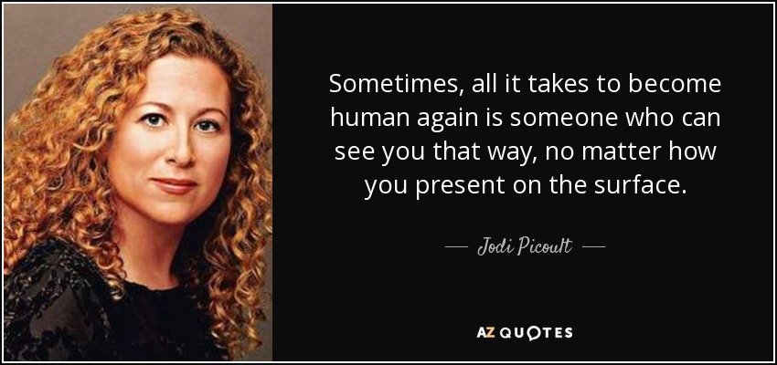 Sometimes, all it takes to become human again is someone who can see you that way, no matter how you present on the surface. - Jodi Picoult