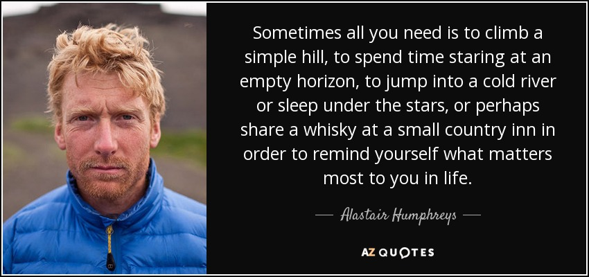 Sometimes all you need is to climb a simple hill, to spend time staring at an empty horizon, to jump into a cold river or sleep under the stars, or perhaps share a whisky at a small country inn in order to remind yourself what matters most to you in life. - Alastair Humphreys