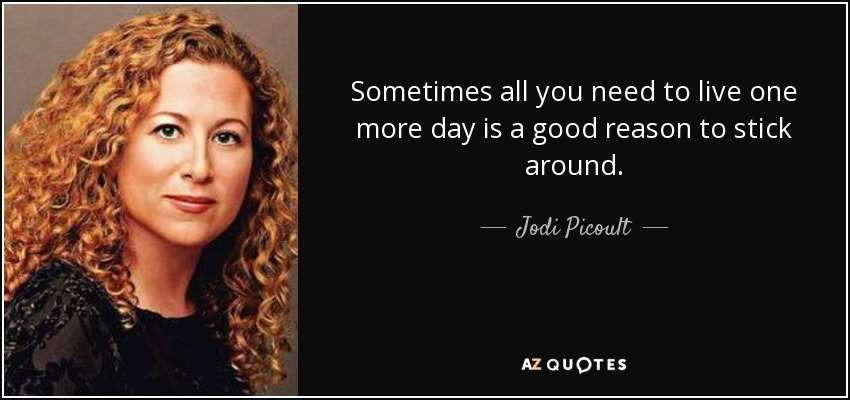 Sometimes all you need to live one more day is a good reason to stick around. - Jodi Picoult