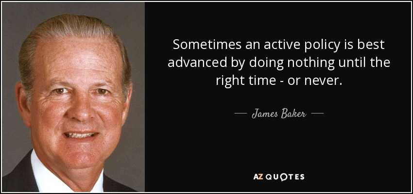 Sometimes an active policy is best advanced by doing nothing until the right time - or never. - James Baker