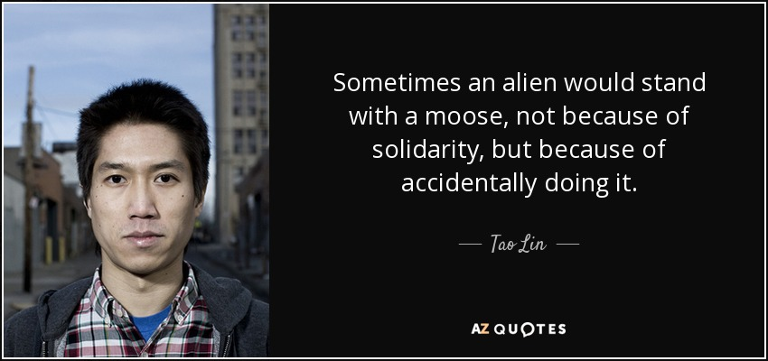 Sometimes an alien would stand with a moose, not because of solidarity, but because of accidentally doing it. - Tao Lin