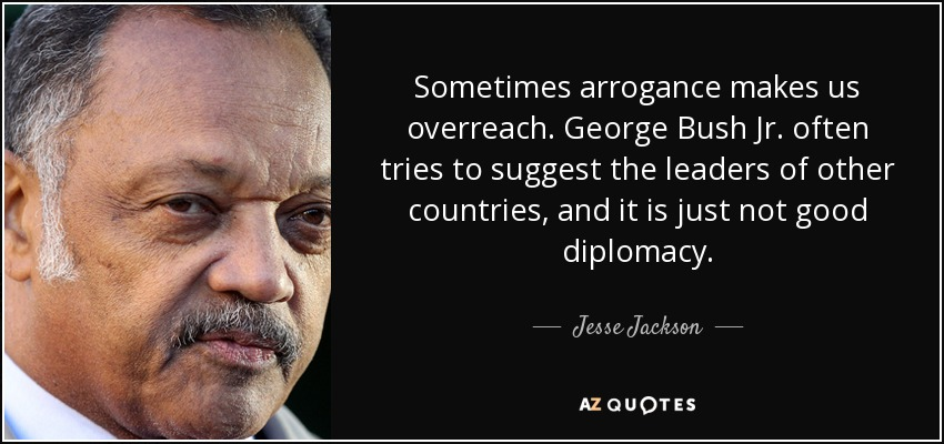 Sometimes arrogance makes us overreach. George Bush Jr. often tries to suggest the leaders of other countries, and it is just not good diplomacy. - Jesse Jackson
