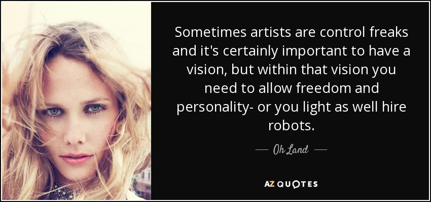 Sometimes artists are control freaks and it's certainly important to have a vision, but within that vision you need to allow freedom and personality- or you light as well hire robots. - Oh Land