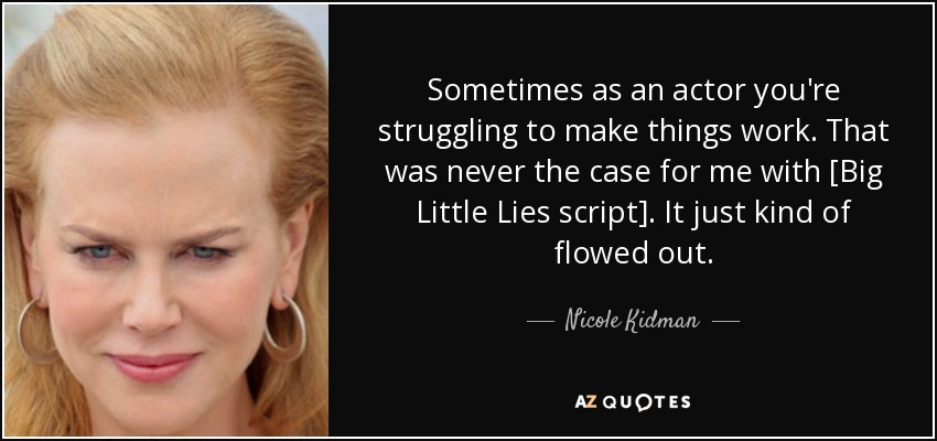 Sometimes as an actor you're struggling to make things work. That was never the case for me with [Big Little Lies script]. It just kind of flowed out. - Nicole Kidman