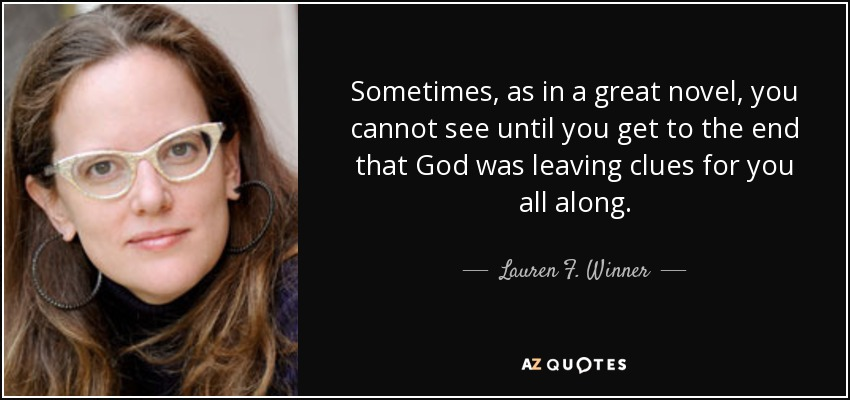 Sometimes, as in a great novel, you cannot see until you get to the end that God was leaving clues for you all along. - Lauren F. Winner