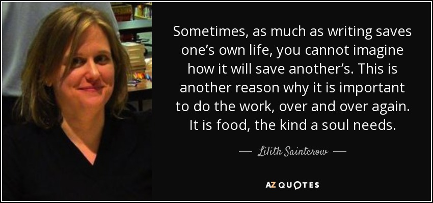 Sometimes, as much as writing saves one's own life, you cannot imagine how it will save another's. This is another reason why it is important to do the work, over and over again. It is food, the kind a soul needs. - Lilith Saintcrow