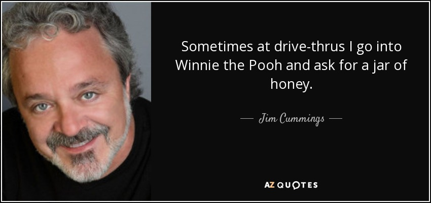 Sometimes at drive-thrus I go into Winnie the Pooh and ask for a jar of honey. - Jim Cummings
