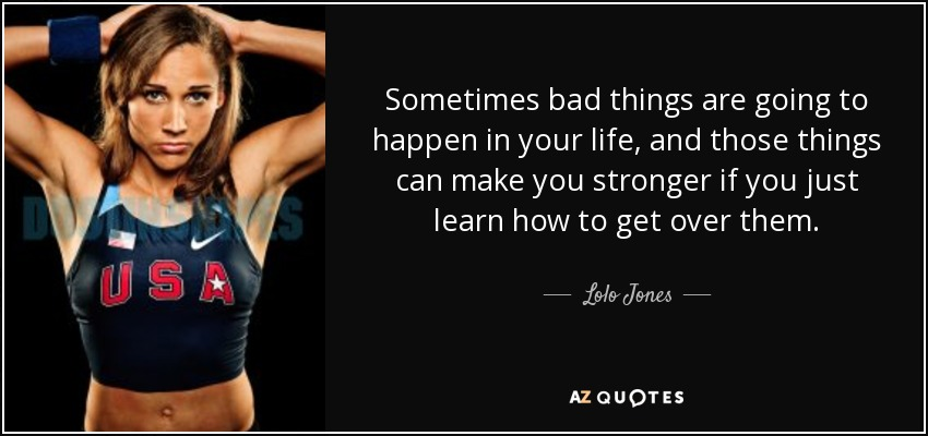 Sometimes bad things are going to happen in your life, and those things can make you stronger if you just learn how to get over them. - Lolo Jones