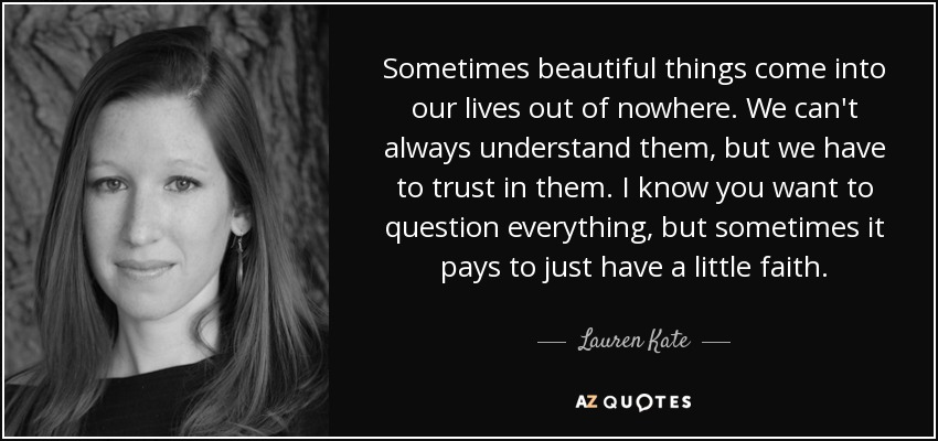Sometimes beautiful things come into our lives out of nowhere. We can't always understand them, but we have to trust in them. I know you want to question everything, but sometimes it pays to just have a little faith. - Lauren Kate