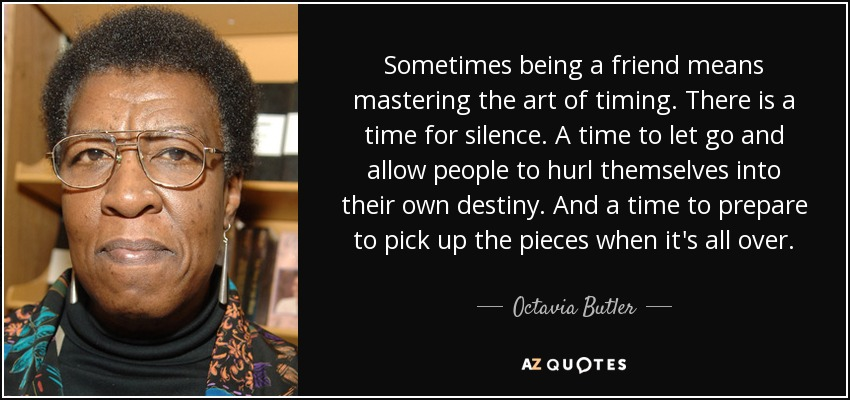 Sometimes being a friend means mastering the art of timing. There is a time for silence. A time to let go and allow people to hurl themselves into their own destiny. And a time to prepare to pick up the pieces when it's all over. - Octavia Butler