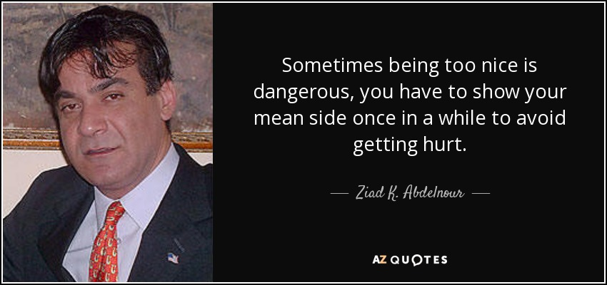 Ziad K. Abdelnour quote: Sometimes being too nice is ...