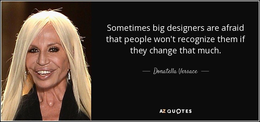 Sometimes big designers are afraid that people won't recognize them if they change that much. - Donatella Versace