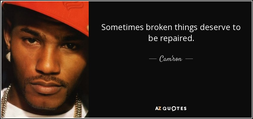 Sometimes broken things deserve to be repaired. - Cam'ron