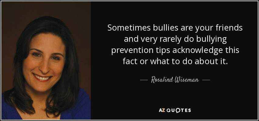 Sometimes bullies are your friends and very rarely do bullying prevention tips acknowledge this fact or what to do about it. - Rosalind Wiseman