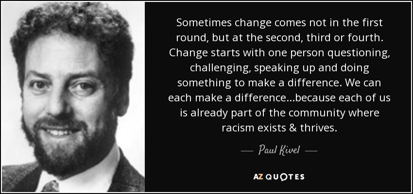 Sometimes change comes not in the first round, but at the second, third or fourth. Change starts with one person questioning, challenging, speaking up and doing something to make a difference. We can each make a difference...because each of us is already part of the community where racism exists & thrives. - Paul Kivel