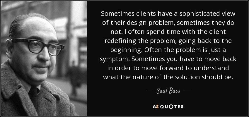 Sometimes clients have a sophisticated view of their design problem, sometimes they do not. I often spend time with the client redefining the problem, going back to the beginning. Often the problem is just a symptom. Sometimes you have to move back in order to move forward to understand what the nature of the solution should be. - Saul Bass