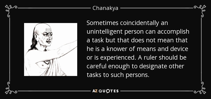 Sometimes coincidentally an unintelligent person can accomplish a task but that does not mean that he is a knower of means and device or is experienced. A ruler should be careful enough to designate other tasks to such persons. - Chanakya