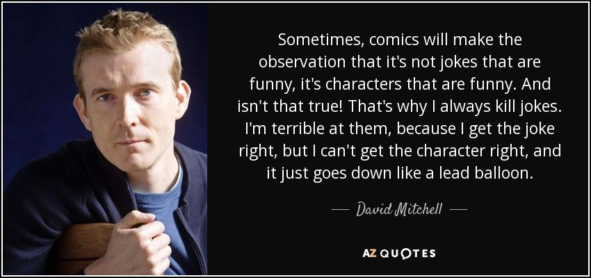 Sometimes, comics will make the observation that it's not jokes that are funny, it's characters that are funny. And isn't that true! That's why I always kill jokes. I'm terrible at them, because I get the joke right, but I can't get the character right, and it just goes down like a lead balloon. - David Mitchell