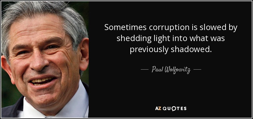 Sometimes corruption is slowed by shedding light into what was previously shadowed. - Paul Wolfowitz
