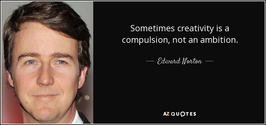 Sometimes creativity is a compulsion, not an ambition. - Edward Norton