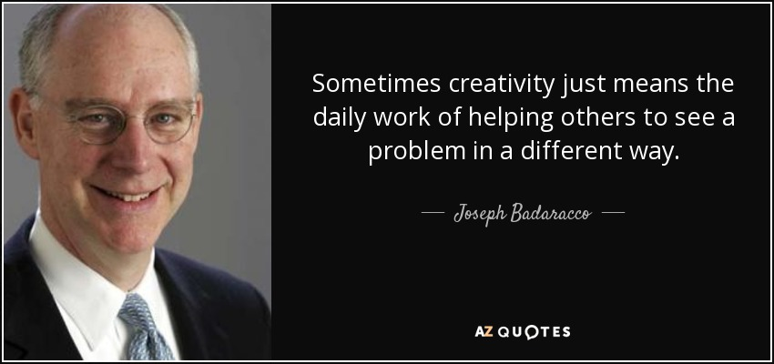 Sometimes creativity just means the daily work of helping others to see a problem in a different way. - Joseph Badaracco