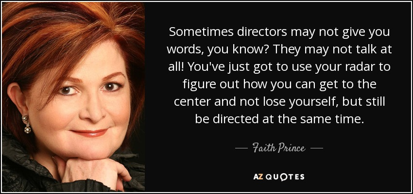 Sometimes directors may not give you words, you know? They may not talk at all! You've just got to use your radar to figure out how you can get to the center and not lose yourself, but still be directed at the same time. - Faith Prince